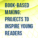 Book-Based Making: Projects to Inspire Young Readers