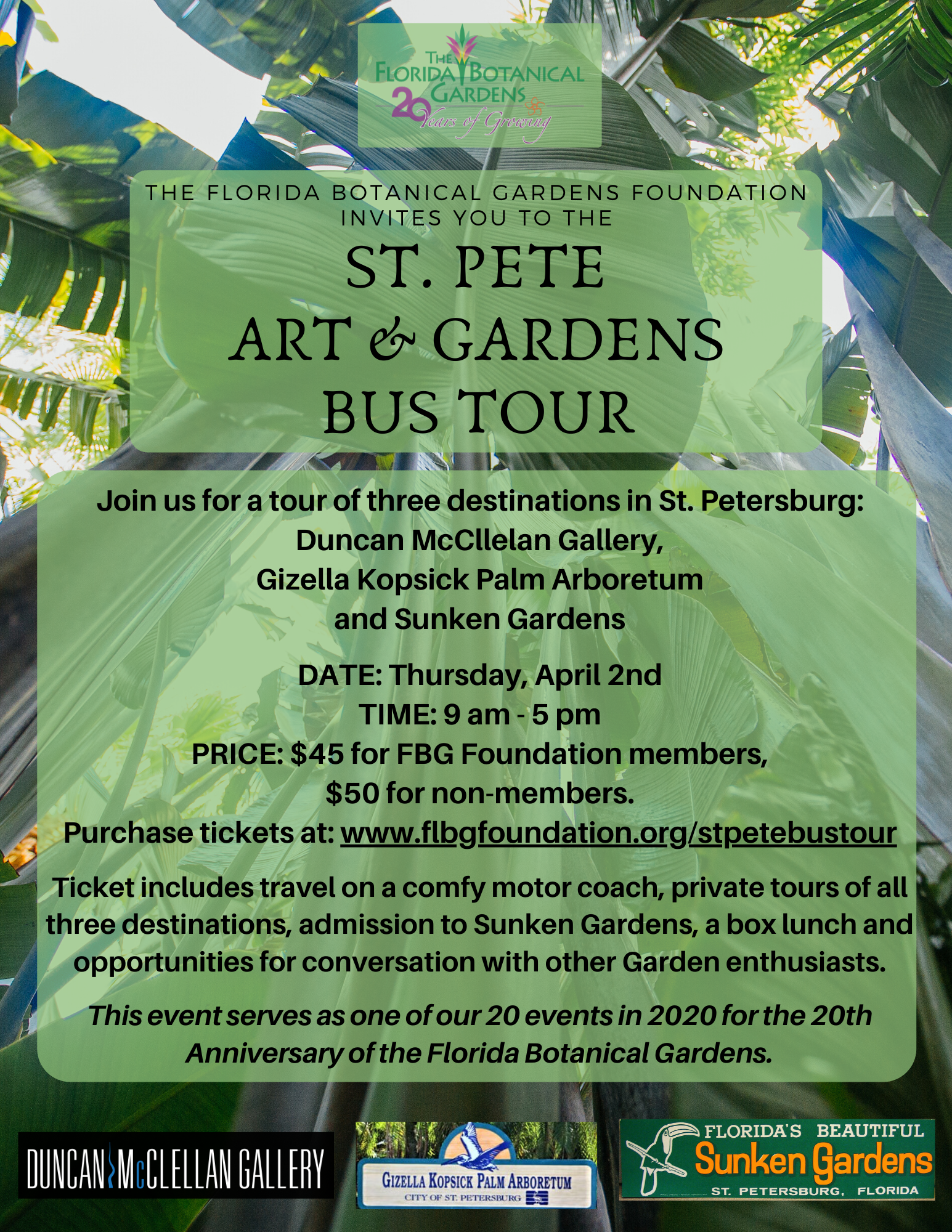 The Florida Botanical Gardens Foundation invites you to the St. Pete Art & Gardens Bus Tour!  Join us for a tour of three destinations in St. Petersburg: Duncan McCllelan Gallery, Gizella Kopsick Palm Arboretum and Sunken Gardens.  DATE: Thursday, April 2nd TIME: 9 am - 5 pm PRICE: $45 for FBG Foundation members, $50 for non-members. Purchase tickets at: www.flbgfoundation.org/stpetebustour.  Ticket includes travel on a comfy motor coach, private tours of all three destinations, admission to Sunken Gardens, a box lunch and opportunities for conversation with other Garden enthusiasts.  This event serves as one of our 20 events in 2020 for the 20th Anniversary of the Florida Botanical Gardens.