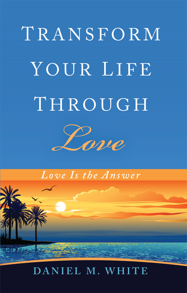 Transform Your Life Through Love by Daniel M. White