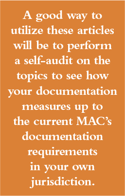 A good way to utilize these articles will be to perform a self-audit on the topics presented to see how your documentation measures up to the current Medicare Administrative Contractor's (MAC) documentation requirements in your own jurisdiction.