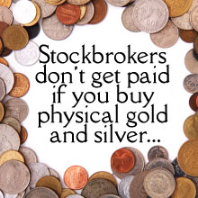 Stockbrokers don't get paid if you buy physical gold and silver...