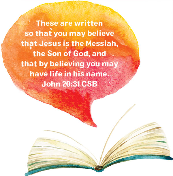 These are written so that you may believe that Jesus is the Messiah, the Son of God, and that by believing you may have life in his name. John 20:31 CSB