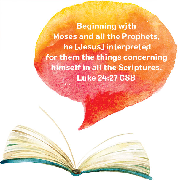 Beginning with Moses and all the Prophets, he [Jesus] interpreted for them the things concerning himself in all the Scriptures. Luke 24:27 CSB
