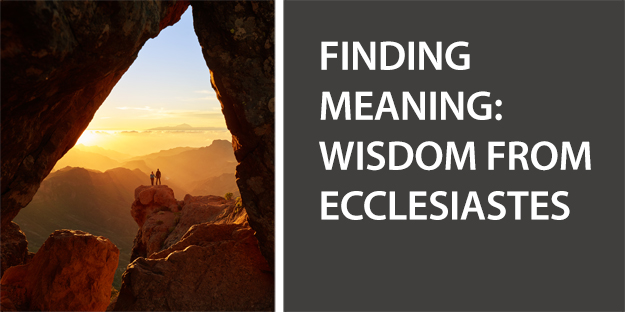 Finding Meaning: Wisdom from Ecclesiastes