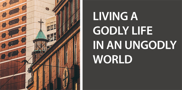 Living a Godly Life in an Ungodly World