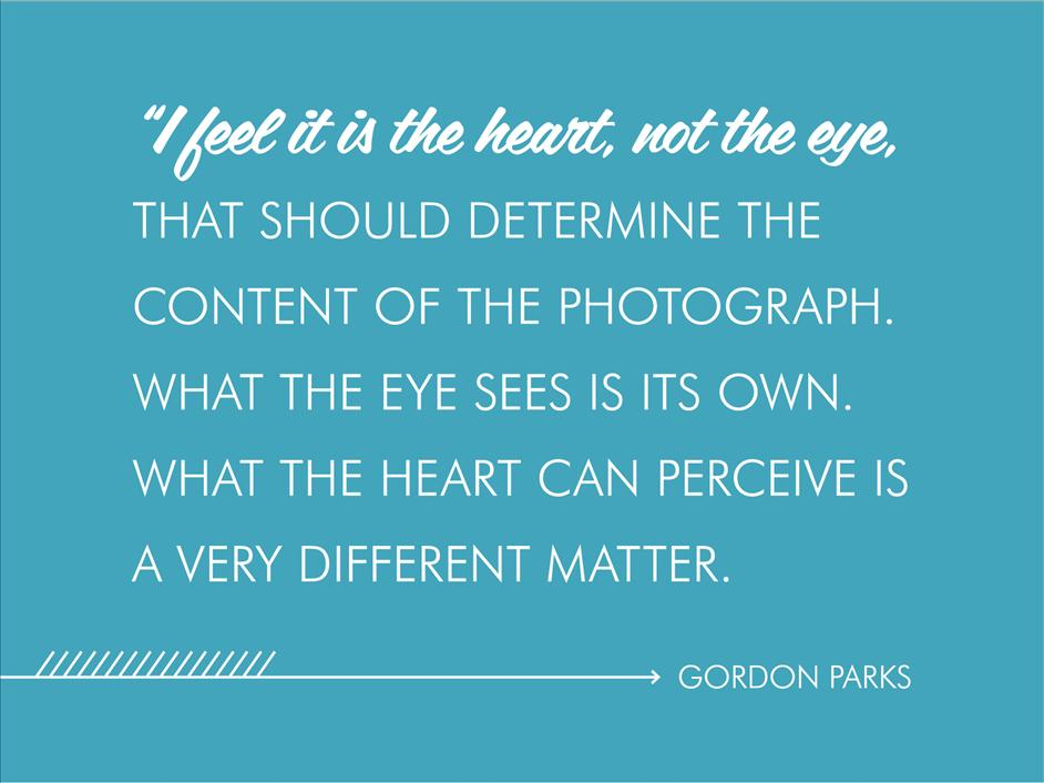 """I feel it is the heart, not the eye, that should determine the content of the photograph. What the eye sees is its own. What the heart can perceive is a very different matter."" Gordon Parks // Inspirational quotes from famous black photographers"
