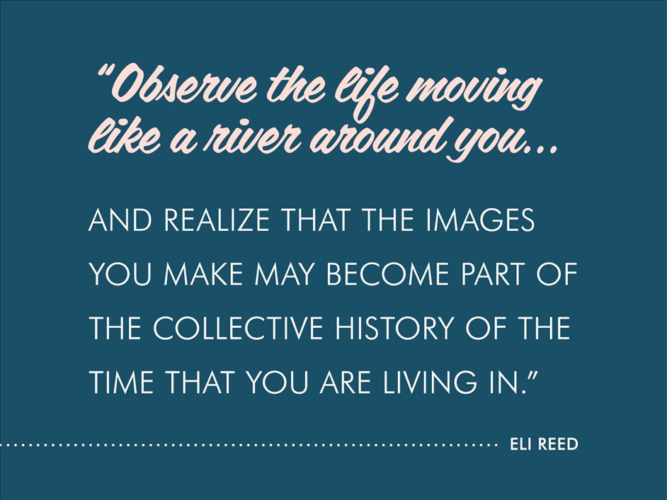 """Observe the life moving like a river around you and realize that the images you make may become part of the collective history of the time that you are living in."" -Eli Reed"