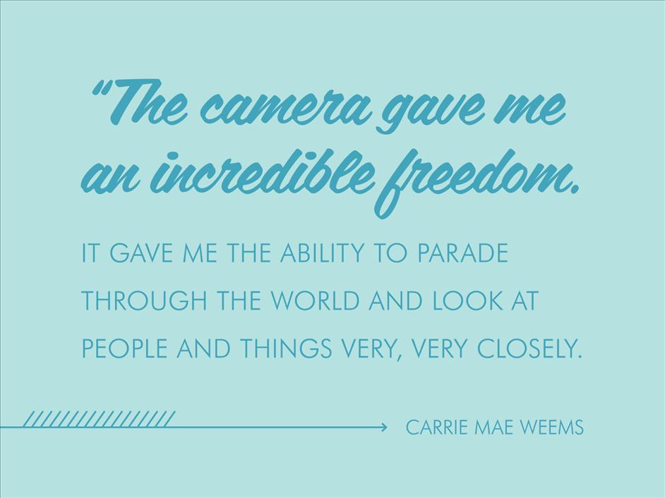 "The camera gave me an incredible freedom. It gave me the ability to parade through the world and look at people and things very, very closely. "" Carrie Mae Weems // Inspirational quotes from famous black photographers"
