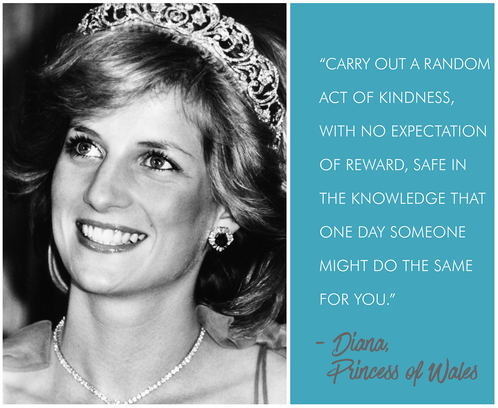 """""""Carry out a random act of kindness, with no expectation of reward, safe in the knowledge that one day someone might do the same for you.' - Diana, Princess of Wales"""