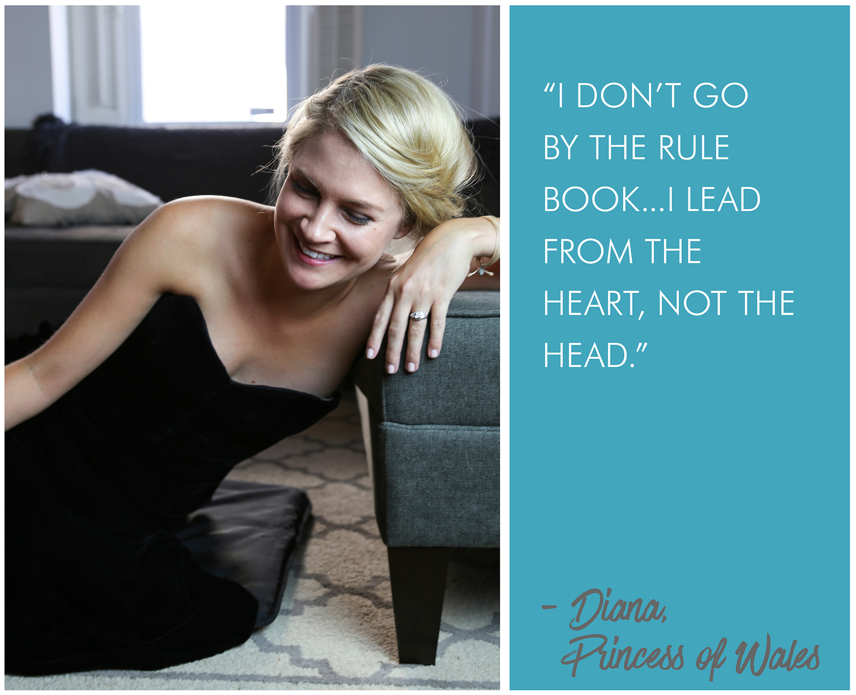 'I don't go by the rule book...I lead from the heart, not the head.' - Princess Diana