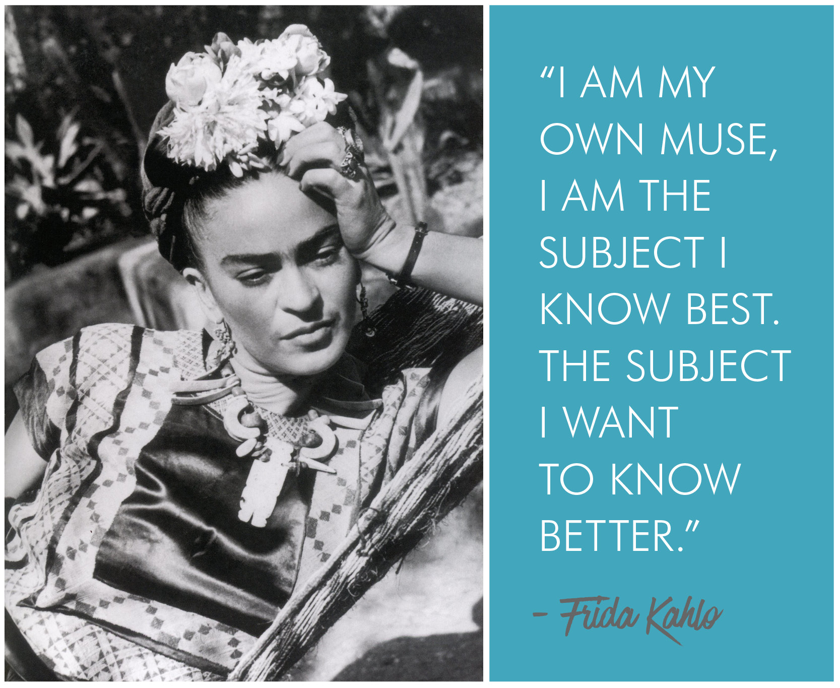 'I am my own muse. I am the subject I know best. The subject I want to know better.' - Frida Kahlo