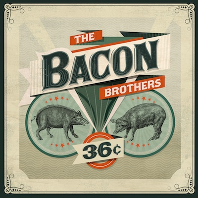 36 *cent* by The Bacon Brothers