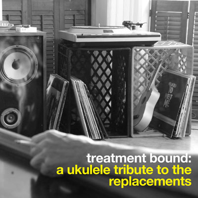 Treatment Bound: A Ukulele Tribute To The Replacements by Bright Little Field