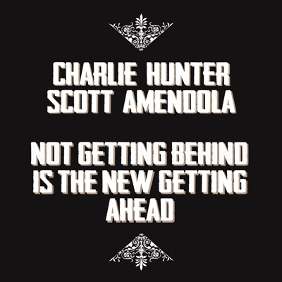 Not Getting Behind Is The New Getting Ahead by Charlie Hunter & Scott Amendola