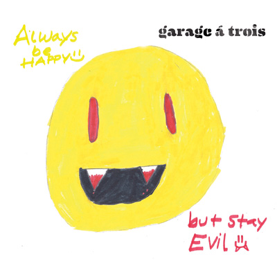 Garage A Trois - Always Be Happy But Stay Evil