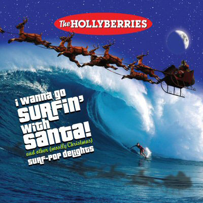 I Wanna Go Surfin' With Santa! And Other (Mostly Christmas) Surf-Pop Delights by The Hollyberries