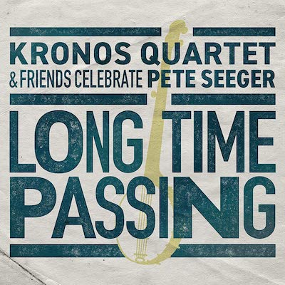 Kronos Quartet - Long Time Passing: Kronos Quartet & Friends Celebrate Pete Seeger