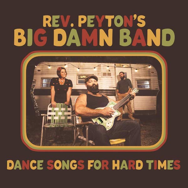 Reverend Peyton's Big Damn Band - Dance Songs For Hard Times