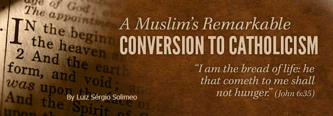 "A Muslim's remarkable conversion to Catholicism. By Loiz Sérgio Solimeo. ""I am the bread of live: he that cometh to me shall not hunger."" (John 6:35)"