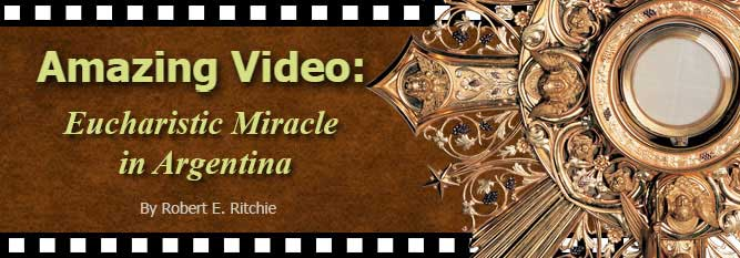 Amazing Video: Eucharistic Miracle in Argentina By Robert E. Ritchie