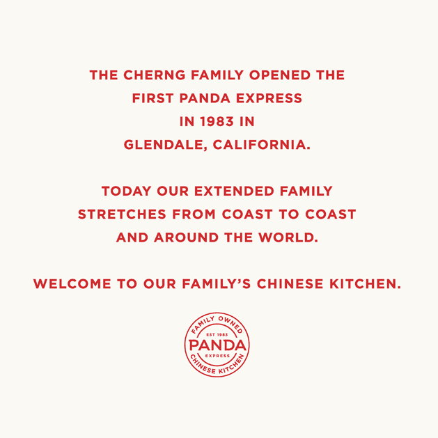 The Cherng family opened the first Panda Express in1983 in Glendale, CA. Today our extended family stretches from coast to coast and around the world. Welcome to our Chinese kitchen
