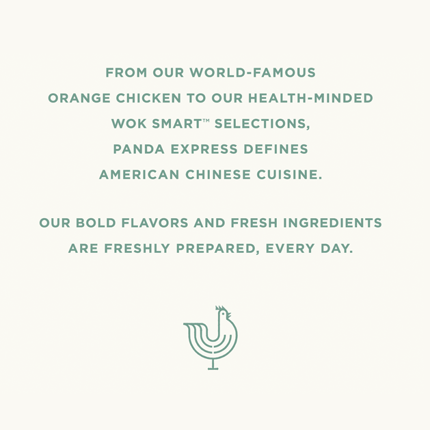 From our world-famous orange chicken to our health-minded Wok Smart selections, Panda Express defines American Chinese cuisine. Our bold flavors and fresh ingredients are freshly prepared, every day.