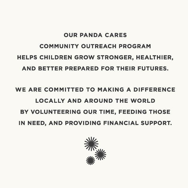 Our Panda Cares community outrech program helps children grown stronger, healthier, and better prepared for their futures. We are committed to making a difference locally and around the world by volunteering our time, feeding those in need, and providing financial support.