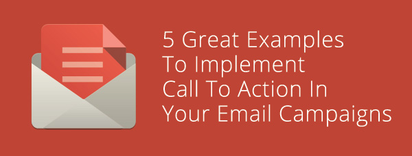 5 Great Examples To Implement Call To Action In Your Email Campaigns