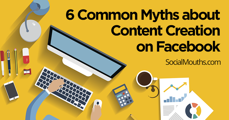 6 Common Myths about Content Creation on Facebook