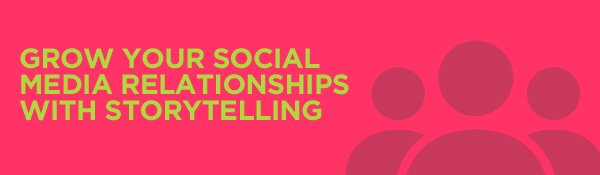 Grow Your Social Media Relationships with Storytelling