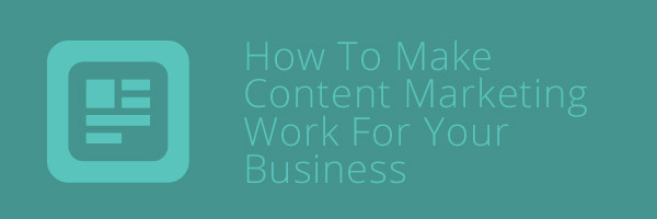 How To Make Content Marketing Work For Your Business