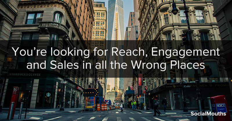 You're looking for Reach, Engagement and Sales in all the Wrong Places