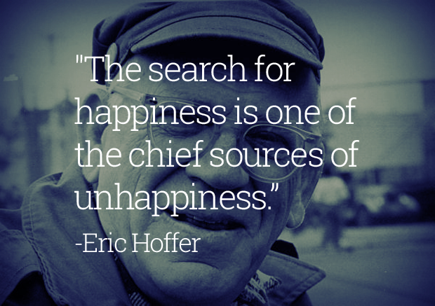 The search for happiness is one of the chief sources of unhappiness