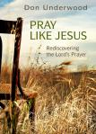 Pray Like Jesus: Rediscovering the Lord's Prayer by Don Underwood