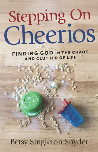 Stepping on Cheerios: Finding God in the Chaos and Clutter of Life by Betsy Singleton Snyder