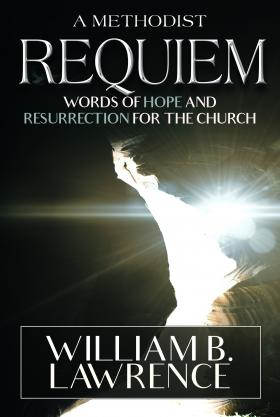 "The United Methodist Board of Higher Education and ministry published the Rev. William B. Lawrence's new book ""A Methodist Requiem: Words of Hope and Resurrection for the Church."""