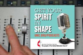 Get Your Spirit in Shape is a monthly podcast by UMC.org and United Methodist Communications.