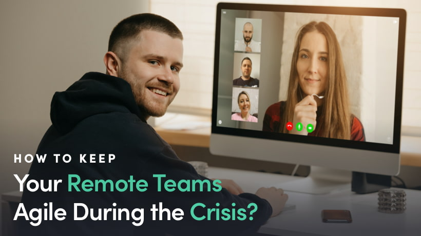 How To Keep Your Remote Teams Agile During Crisis?