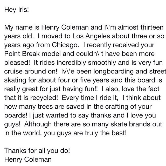 Creating skateboards, surfboards, tables, and whatever else I can dream up from recycled skateboards is its own reward. I truly love the process. But receiving a message like this makes it so much better. Thank you Henry!