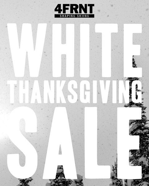 Announcing the White Thanksgiving Sale. November 26th - November 30th.  We're celebrating this Thanksgiving snowstorm and giving thanks to our loyal fans. Any Adult 4FRNT Skis purchased come with a FREE pair of Attack 11 bindings. Available online or...