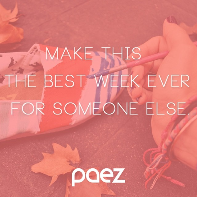 Have a nice week > for someone else. #Paez #PaezInspire #PaezQuote #Paezshoes