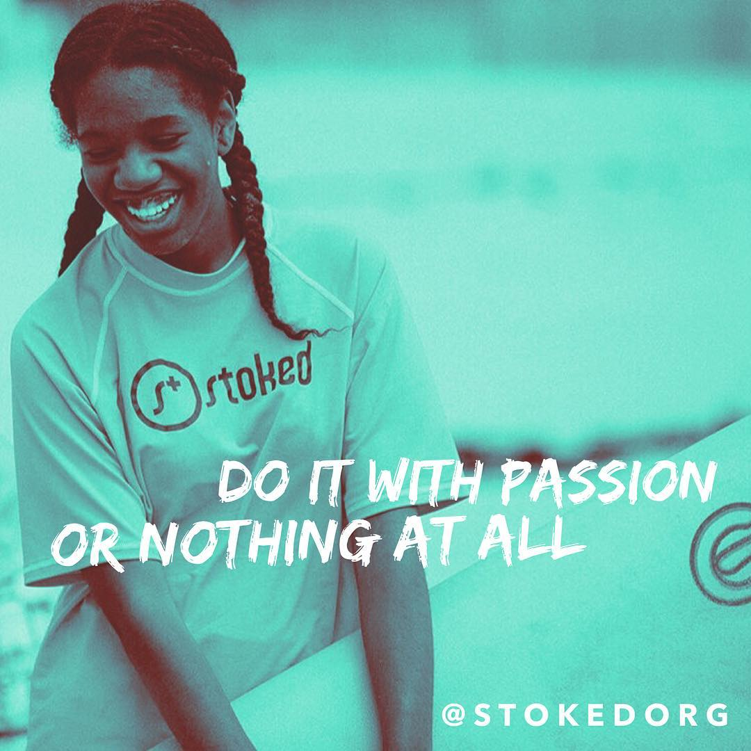 Do with passion or nothing at all. STOKEDorg.