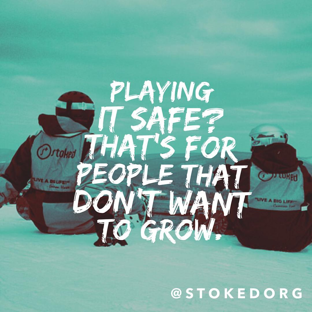 Stop playing it safe. At STOKED one of the quickest ways to grow is to start taking more risks. Your growth happens right on the other side of your comfort zone. Give back, learn, grow, share