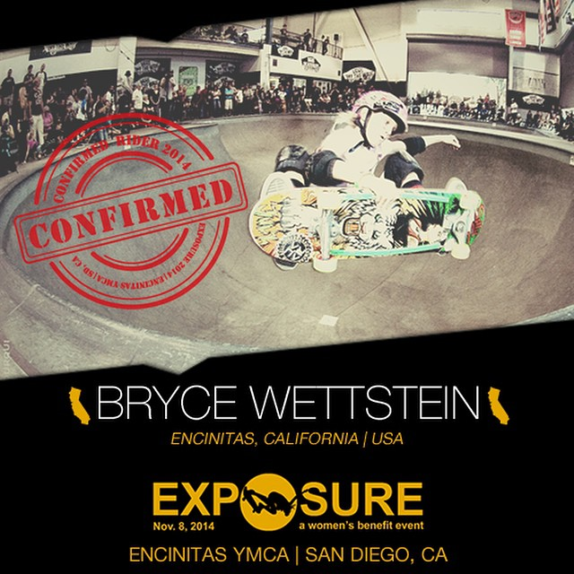Confirmed for #EXPOSURE2014! --- Bryce Ava WETTSTEIN @brycewettstein  Birthplace: Encinitas, CA Hometown: Encinitas, CA Resides: Encinitas, CA Started Skating: 2009 Hobbies: Surfing, art, poetry, science You Might Not Know: Bryce is addicted to...