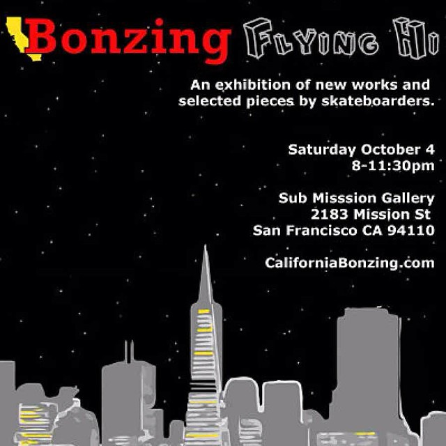 This Saturday night!  Flying Hi Saturday October 4th 8-12pm  Submission 2183 Mission St.  San Francisco, CA 94103  California Bonzing Skateboards will host Flying Hi, an art exhibition of new and selected pieces by skateboarders, on Saturday, October 4...