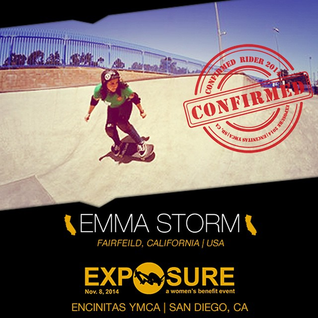 Confirmed for ‪#‎EXPOSURE2014‬! --- Emma STORM @emmstorm Birthplace: Fairfield, CA Hometown: Napa, CA Resides: Santa Barbara, CA Started Skating: 2013 Hobbies: Singing, cooking, sign language, horseback riding You Might Not Know: Emma is double...