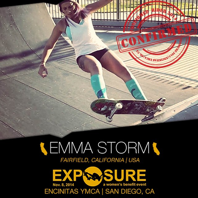 Confirmed for #EXPOSURE2014! --- Emma STORM @emmstorm Birthplace: Fairfield, CA Hometown: Napa, CA Resides: Santa Barbara, CA Started Skating: 2013 Hobbies: Singing, cooking, sign language, horseback riding You Might Not Know: Emma's double...