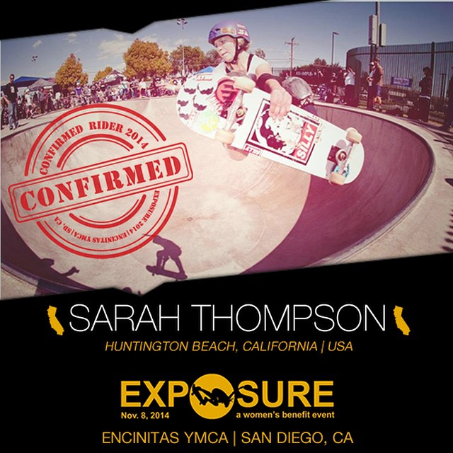 Confirmed for #EXPOSURE2014! --- Sarah THOMPSON @sarahshreds  Birthplace: Tucson, AZ Hometown: Huntington Beach, CA Resides: Huntington Beach, CA Started Skating: 2009 Hobbies: Painting, surfing, running, cycling You Might Not Know: Sarah wants to...