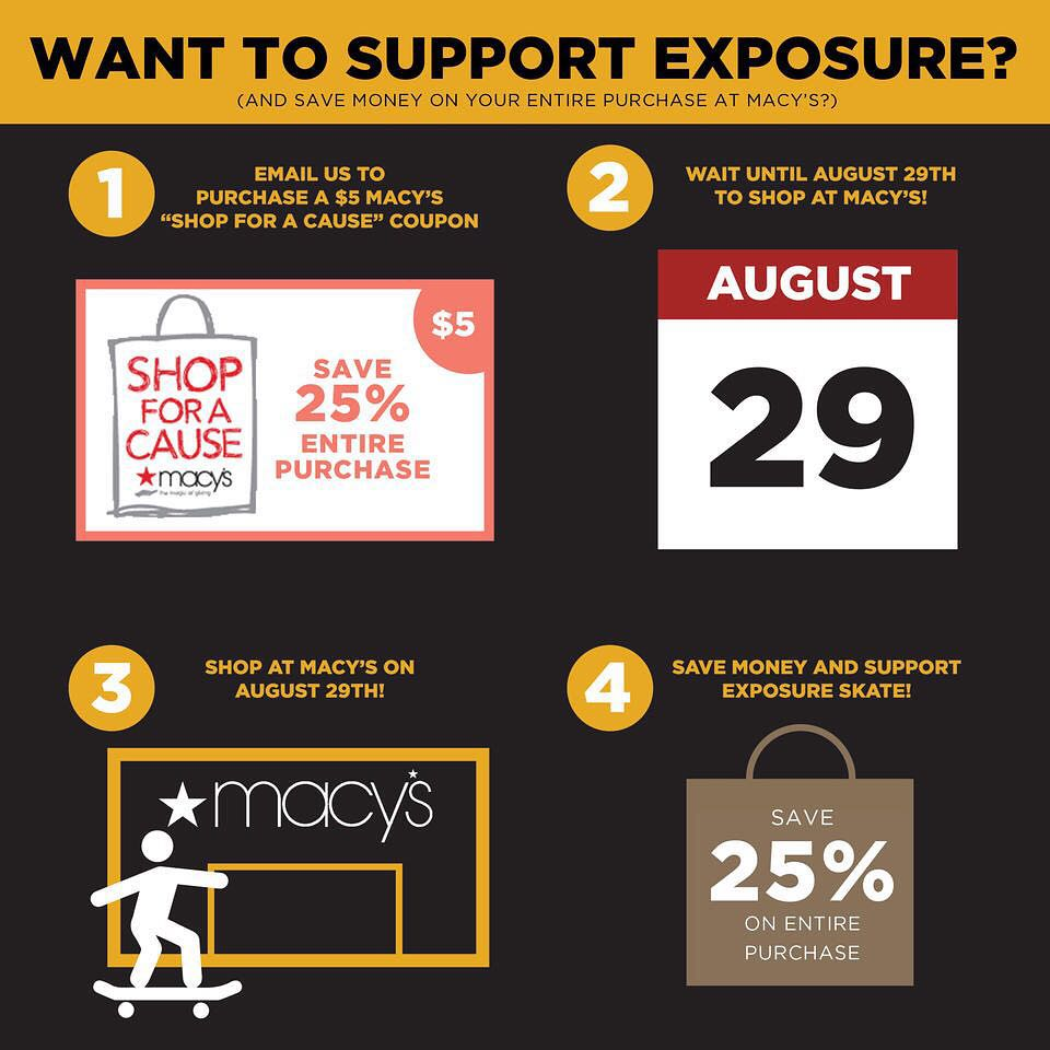 Support EXPOSURE by purchasing a $5 @macys Shop For A Cause coupon! Save 25% on your entire purchase when you shop at Macy's on August 29th! Email partnerships@exposureskate.org if interested in purchasing!