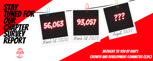 Stay tuned for our Chapter Survey Report, brought to you by DSA's Growth and Development Committee (GDC)! Illustration: snapshots hung on a cord, each showing the number of DSA members by date. March 1st 2020: 56,063. March 1st 2021: 93,057. August 2021: ???